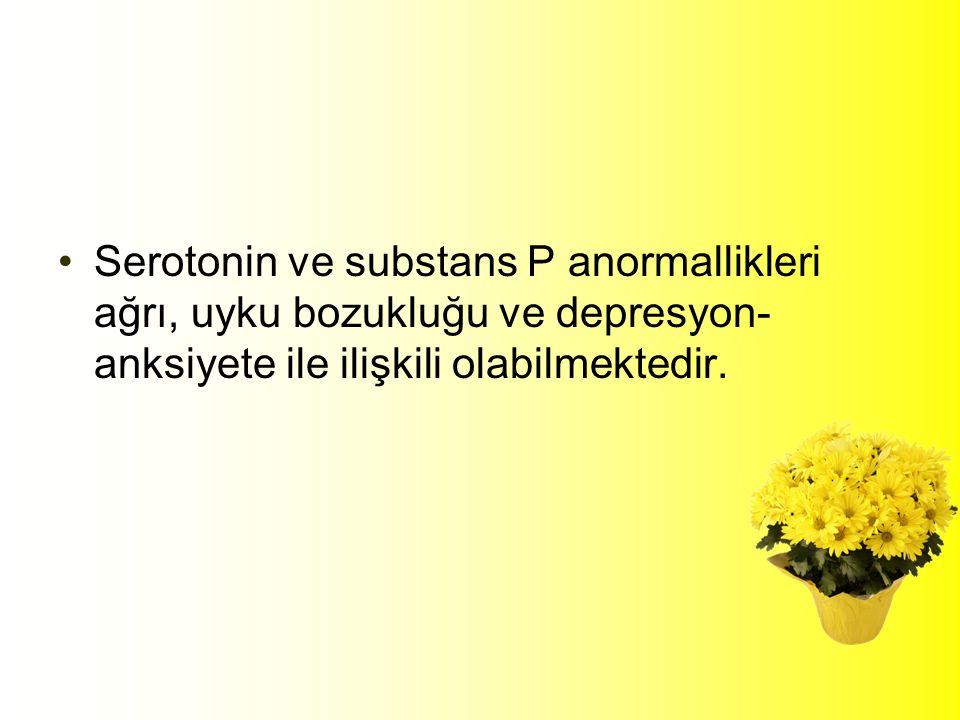 Serotonin ve substans P anormallikleri ağrı, uyku bozukluğu ve depresyon- anksiyete ile ilişkili olabilmektedir.