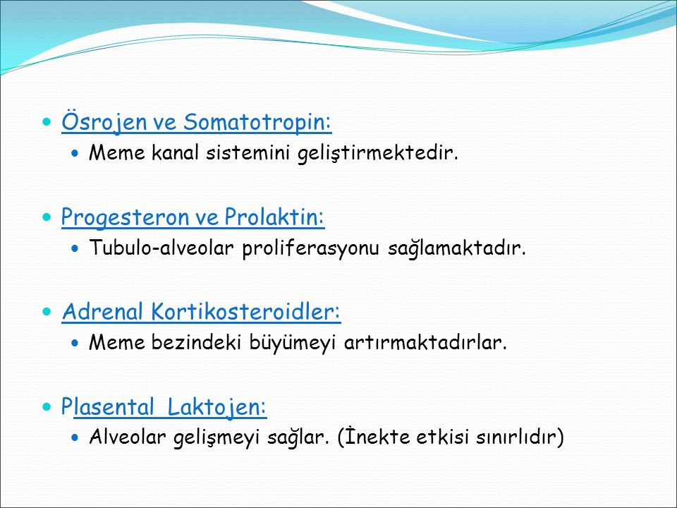 Ösrojen ve Somatotropin: Meme kanal sistemini geliştirmektedir. Progesteron ve Prolaktin: Tubulo-alveolar proliferasyonu sağlamaktadır. Adrenal Kortik