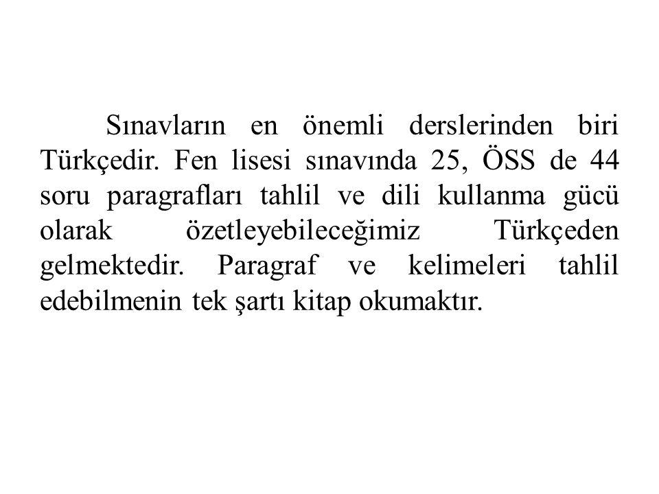 Sınavların en önemli derslerinden biri Türkçedir. Fen lisesi sınavında 25, ÖSS de 44 soru paragrafları tahlil ve dili kullanma gücü olarak özetleyebil