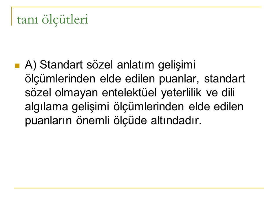 tanı ölçütleri A) Standart sözel anlatım gelişimi ölçümlerinden elde edilen puanlar, standart sözel olmayan entelektüel yeterlilik ve dili algılama gelişimi ölçümlerinden elde edilen puanların önemli ölçüde altındadır.