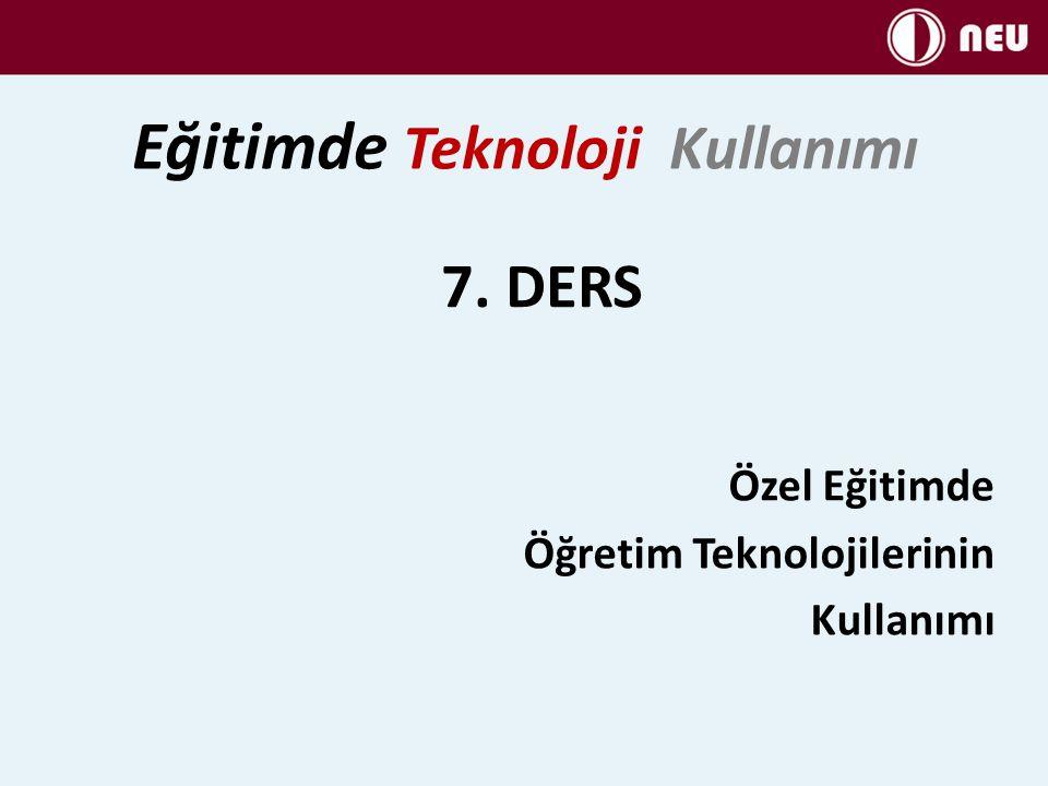 7. DERS Özel Eğitimde Öğretim Teknolojilerinin Kullanımı Eğitimde Teknoloji Kullanımı