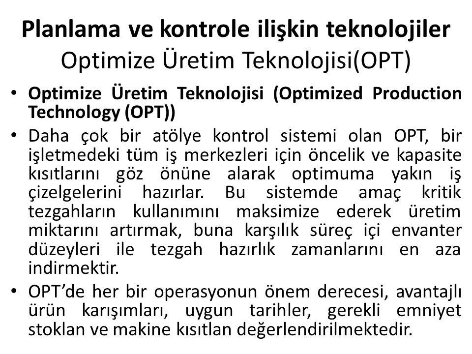 Planlama ve kontrole ilişkin teknolojiler Optimize Üretim Teknolojisi(OPT) Optimize Üretim Teknolojisi (Optimized Production Technology (OPT)) Daha çok bir atölye kontrol sistemi olan OPT, bir işletmedeki tüm iş merkezleri için öncelik ve kapasite kısıtlarını göz önüne alarak optimuma yakın iş çizelgelerini hazırlar.