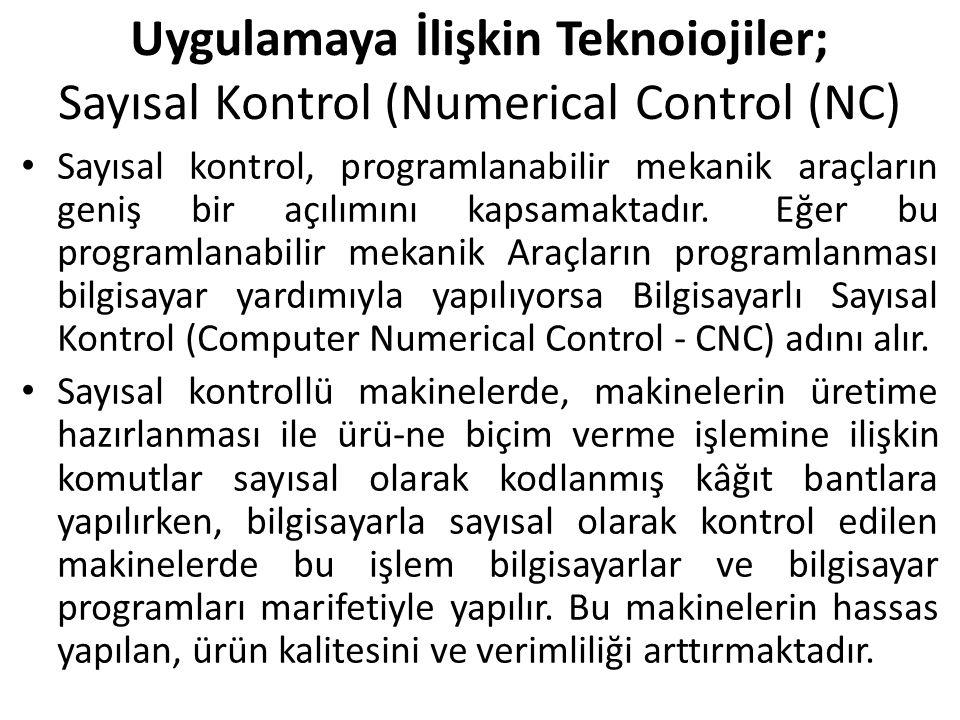 Uygulamaya İlişkin Teknoiojiler; Sayısal Kontrol (Numerical Control (NC) Sayısal kontrol, programlanabilir mekanik araçların geniş bir açılımını kapsamaktadır.‖ Eğer bu programlanabilir mekanik Araçların programlanması bilgisayar yardımıyla yapılıyorsa Bilgisayarlı Sayısal Kontrol (Computer Numerical Control - CNC) adını alır.