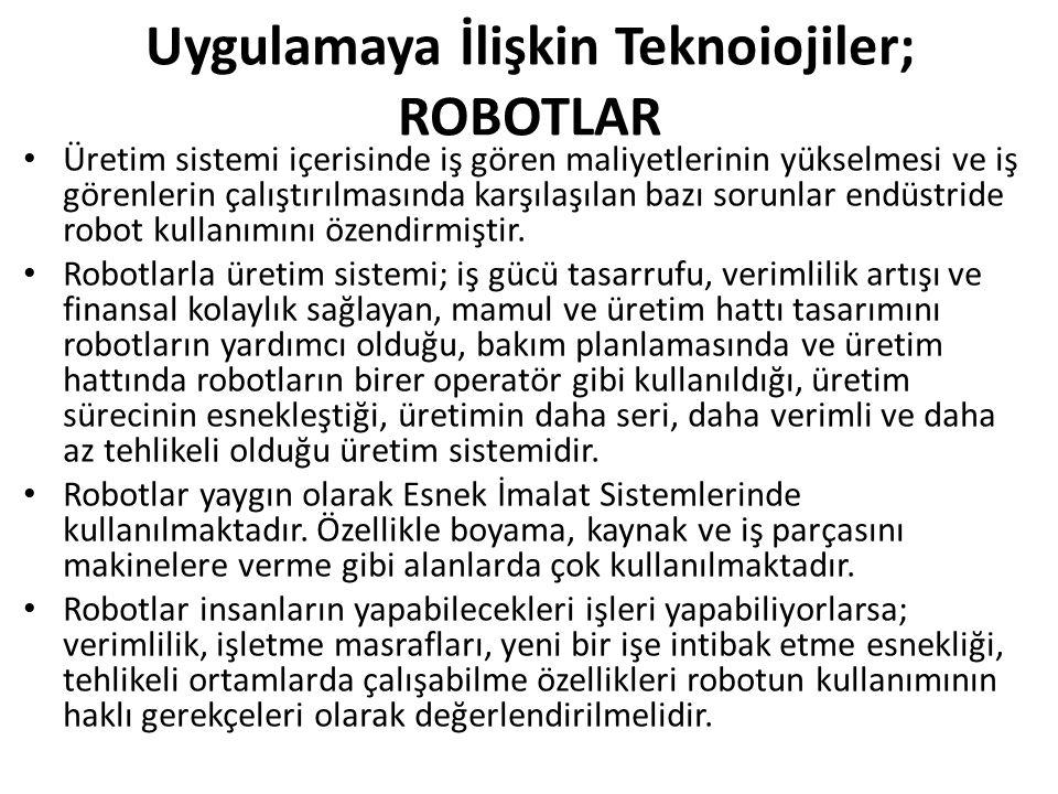 Uygulamaya İlişkin Teknoiojiler; ROBOTLAR Üretim sistemi içerisinde iş gören maliyetlerinin yükselmesi ve iş görenlerin çalıştırılmasında karşılaşılan bazı sorunlar endüstride robot kullanımını özendirmiştir.