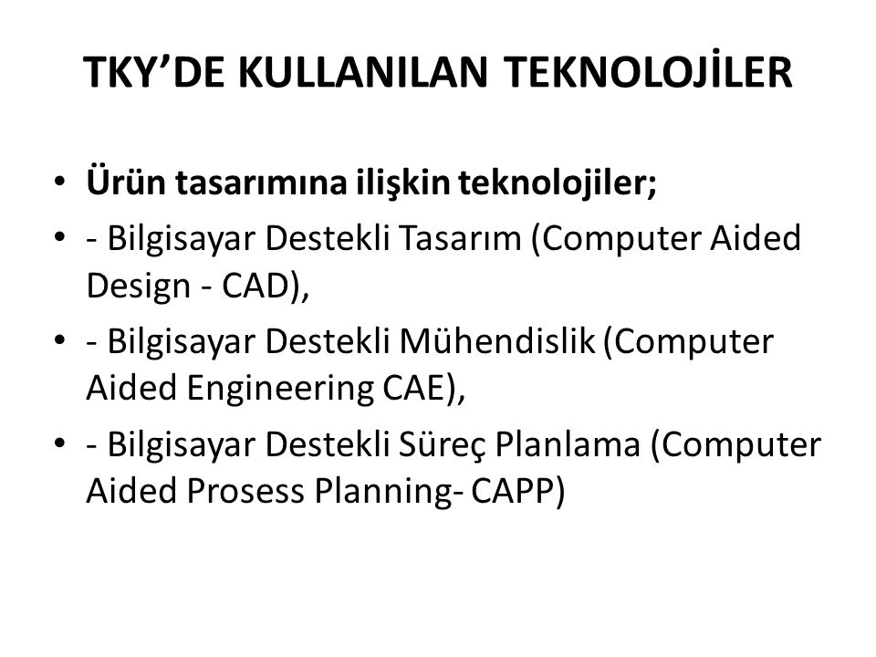 TKY'DE KULLANILAN TEKNOLOJİLER Ürün tasarımına ilişkin teknolojiler; - Bilgisayar Destekli Tasarım (Computer Aided Design - CAD), - Bilgisayar Destekli Mühendislik (Computer Aided Engineering CAE), - Bilgisayar Destekli Süreç Planlama (Computer Aided Prosess Planning- CAPP)