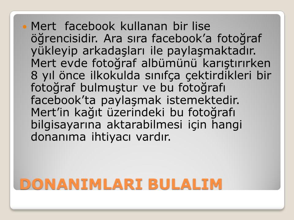 DONANIMLARI BULALIM Mert facebook kullanan bir lise öğrencisidir. Ara sıra facebook'a fotoğraf yükleyip arkadaşları ile paylaşmaktadır. Mert evde foto