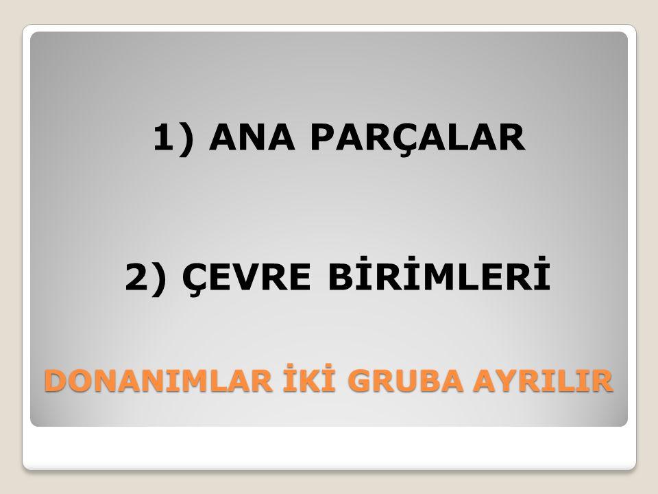 DONANIMLAR İKİ GRUBA AYRILIR 1) ANA PARÇALAR 2) ÇEVRE BİRİMLERİ