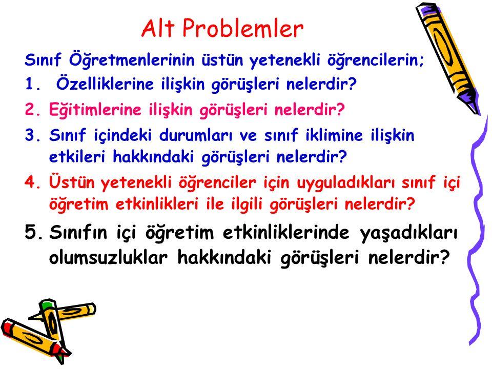 Alt Problemler Sınıf Öğretmenlerinin üstün yetenekli öğrencilerin; 1. Özelliklerine ilişkin görüşleri nelerdir? 2.Eğitimlerine ilişkin görüşleri neler