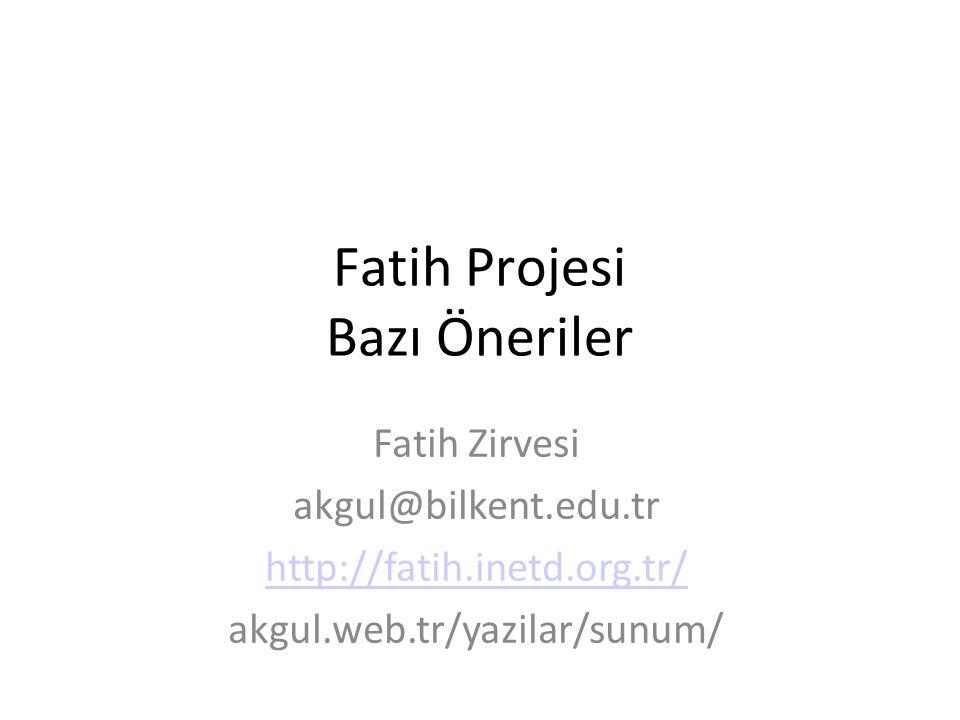Fatih Projesi Bazı Öneriler Fatih Zirvesi akgul@bilkent.edu.tr http://fatih.inetd.org.tr/ akgul.web.tr/yazilar/sunum/