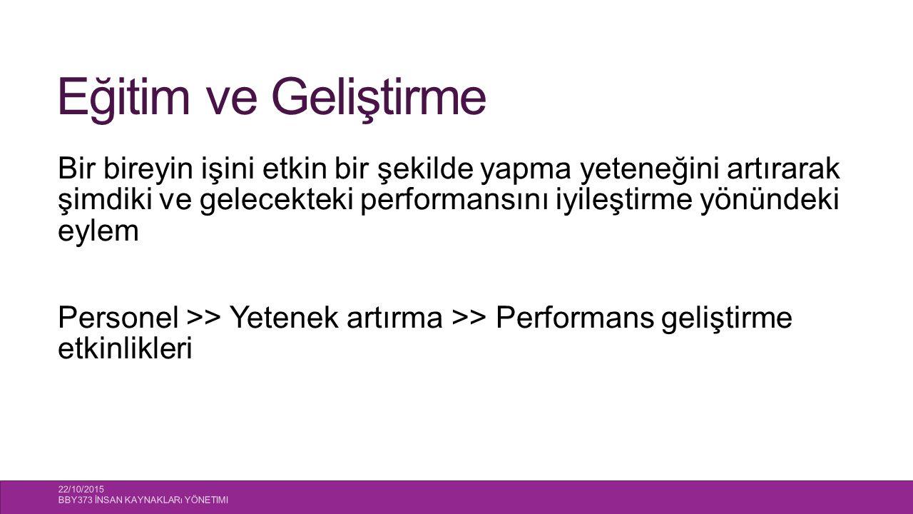 Eğitim ve Geliştirme Bir bireyin işini etkin bir şekilde yapma yeteneğini artırarak şimdiki ve gelecekteki performansını iyileştirme yönündeki eylem Personel >> Yetenek artırma >> Performans geliştirme etkinlikleri 22/10/2015 BBY373 İNSAN KAYNAKLARı YÖNETIMI 7