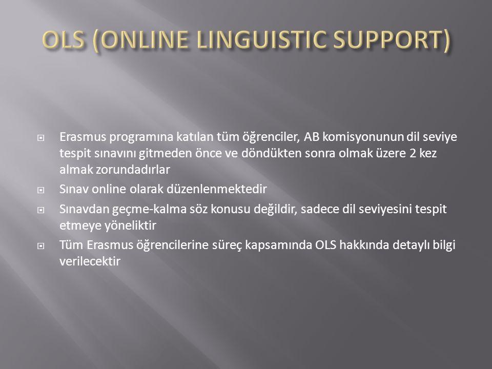  Erasmus programına katılan tüm öğrenciler, AB komisyonunun dil seviye tespit sınavını gitmeden önce ve döndükten sonra olmak üzere 2 kez almak zorundadırlar  Sınav online olarak düzenlenmektedir  Sınavdan geçme-kalma söz konusu değildir, sadece dil seviyesini tespit etmeye yöneliktir  Tüm Erasmus öğrencilerine süreç kapsamında OLS hakkında detaylı bilgi verilecektir