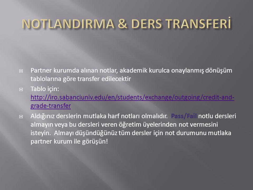  Partner kurumda alınan notlar, akademik kurulca onaylanmış dönüşüm tablolarına göre transfer edilecektir  Tablo için: http://iro.sabanciuniv.edu/en/students/exchange/outgoing/credit-and- grade-transfer http://iro.sabanciuniv.edu/en/students/exchange/outgoing/credit-and- grade-transfer  Aldığınız derslerin mutlaka harf notları olmalıdır.