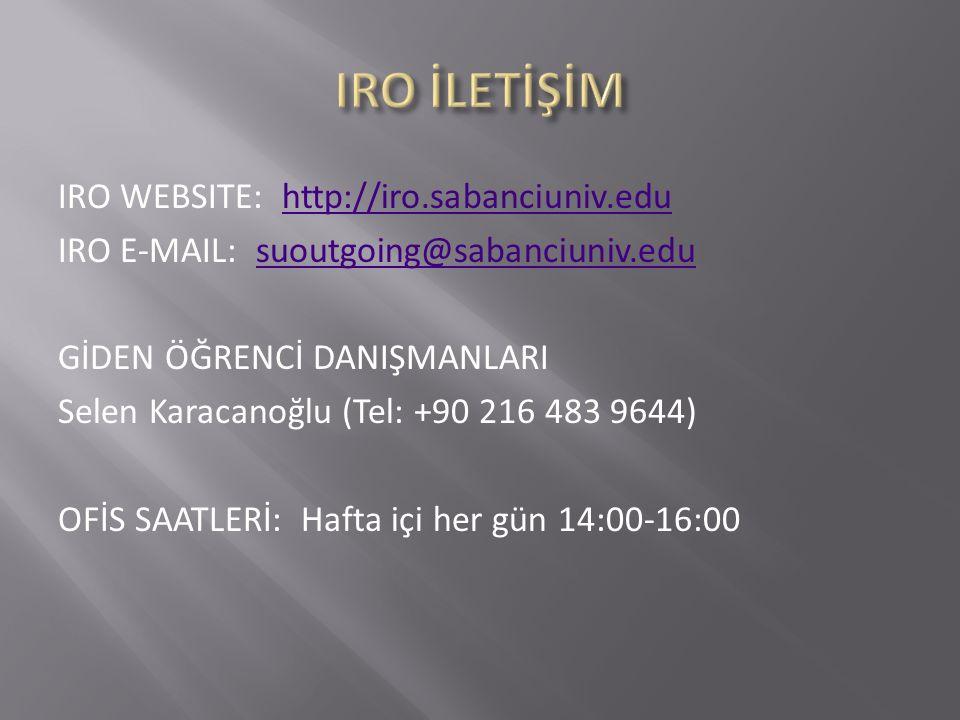 IRO WEBSITE: http://iro.sabanciuniv.eduhttp://iro.sabanciuniv.edu IRO E-MAIL: suoutgoing@sabanciuniv.edusuoutgoing@sabanciuniv.edu GİDEN ÖĞRENCİ DANIŞMANLARI Selen Karacanoğlu (Tel: +90 216 483 9644) OFİS SAATLERİ: Hafta içi her gün 14:00-16:00