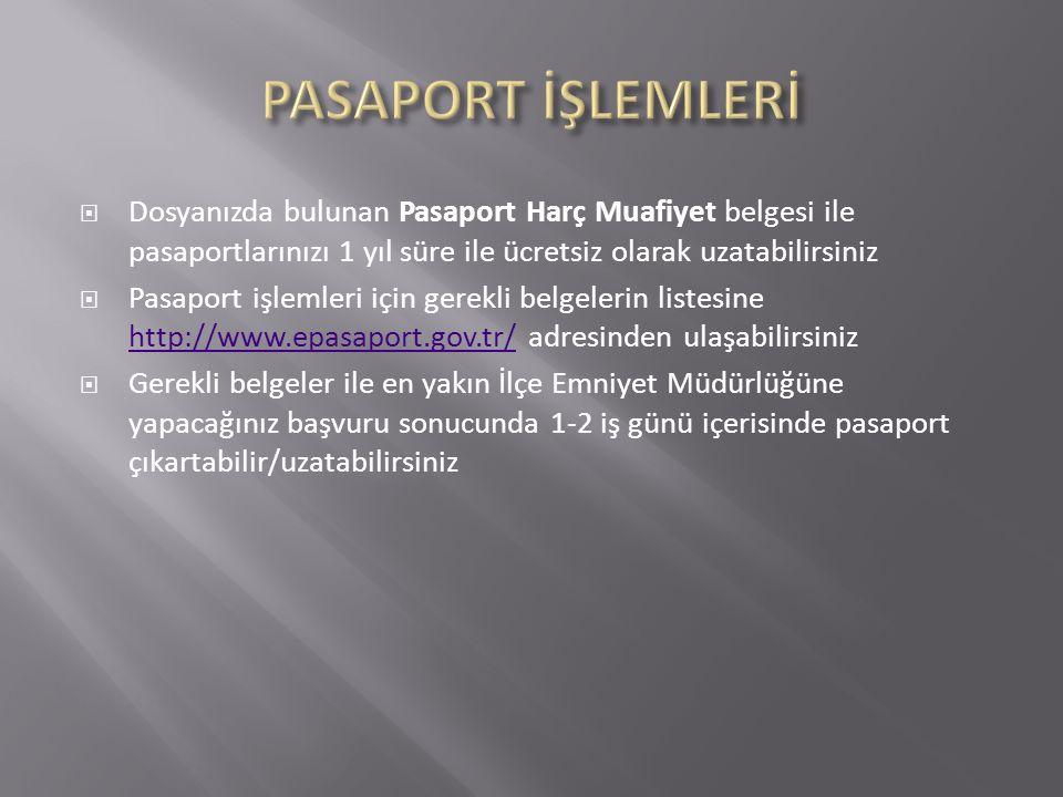  Dosyanızda bulunan Pasaport Harç Muafiyet belgesi ile pasaportlarınızı 1 yıl süre ile ücretsiz olarak uzatabilirsiniz  Pasaport işlemleri için gerekli belgelerin listesine http://www.epasaport.gov.tr/ adresinden ulaşabilirsiniz http://www.epasaport.gov.tr/  Gerekli belgeler ile en yakın İlçe Emniyet Müdürlüğüne yapacağınız başvuru sonucunda 1-2 iş günü içerisinde pasaport çıkartabilir/uzatabilirsiniz