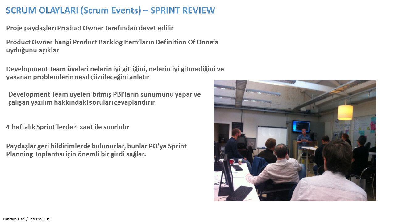 Bankaya Özel / Internal Use Proje paydaşları Product Owner tarafından davet edilir Development Team üyeleri bitmiş PBI'ların sunumunu yapar ve çalışan yazılım hakkındaki soruları cevaplandırır Development Team üyeleri nelerin iyi gittiğini, nelerin iyi gitmediğini ve yaşanan problemlerin nasıl çözüleceğini anlatır Product Owner hangi Product Backlog Item'ların Definition Of Done'a uyduğunu açıklar 4 haftalık Sprint'lerde 4 saat ile sınırlıdır Paydaşlar geri bildirimlerde bulunurlar, bunlar PO'ya Sprint Planning Toplantısı için önemli bir girdi sağlar.