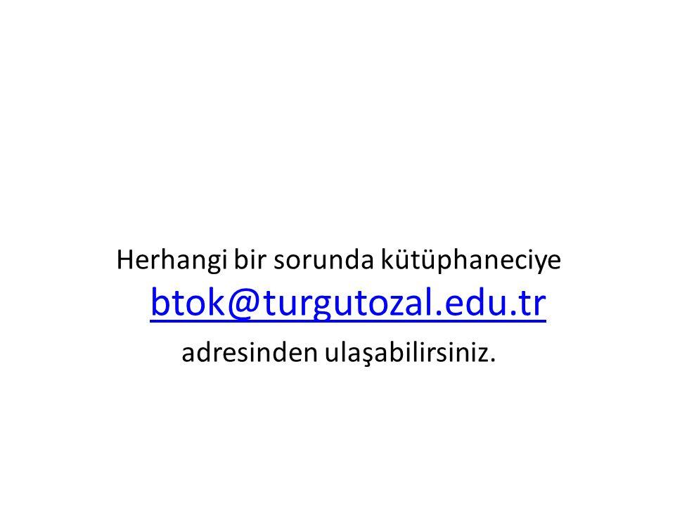 Herhangi bir sorunda kütüphaneciye btok@turgutozal.edu.tr btok@turgutozal.edu.tr adresinden ulaşabilirsiniz.