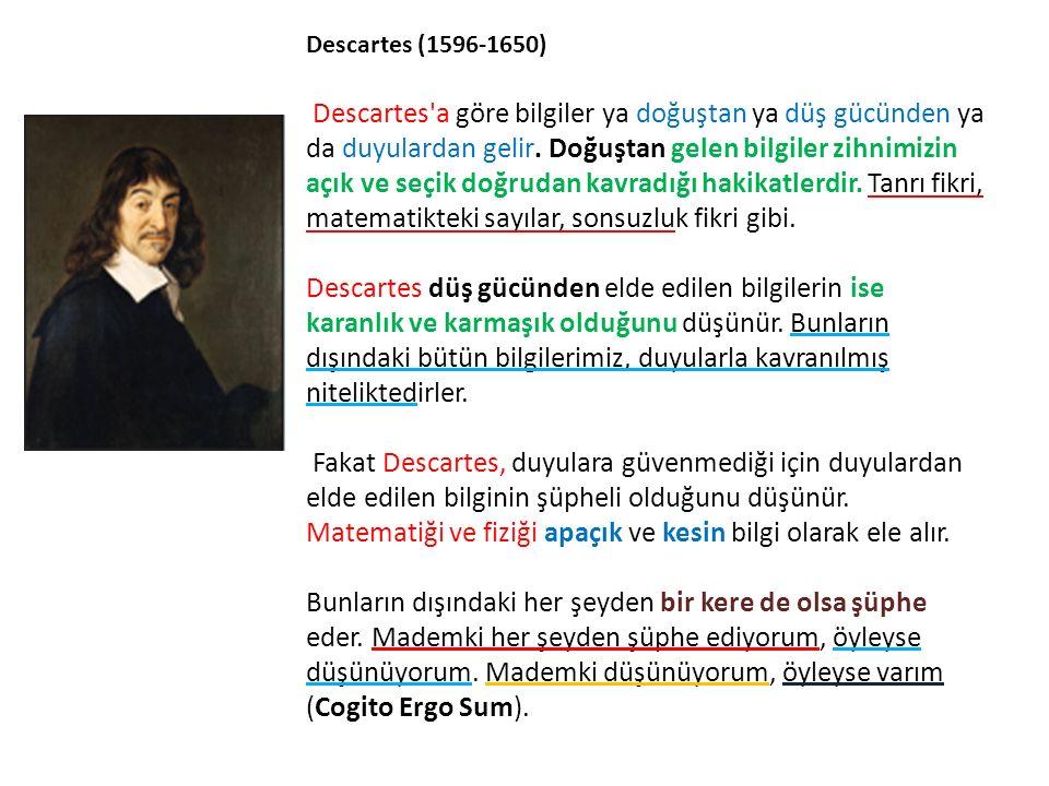 Descartes (1596-1650) Descartes'a göre bilgiler ya doğuştan ya düş gücünden ya da duyulardan gelir. Doğuştan gelen bilgiler zihnimizin açık ve seçik d