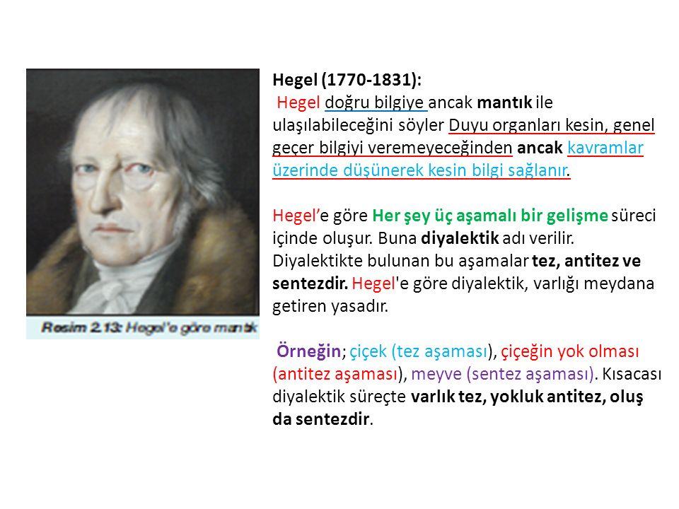Hegel (1770-1831): Hegel doğru bilgiye ancak mantık ile ulaşılabileceğini söyler Duyu organları kesin, genel geçer bilgiyi veremeyeceğinden ancak kavr