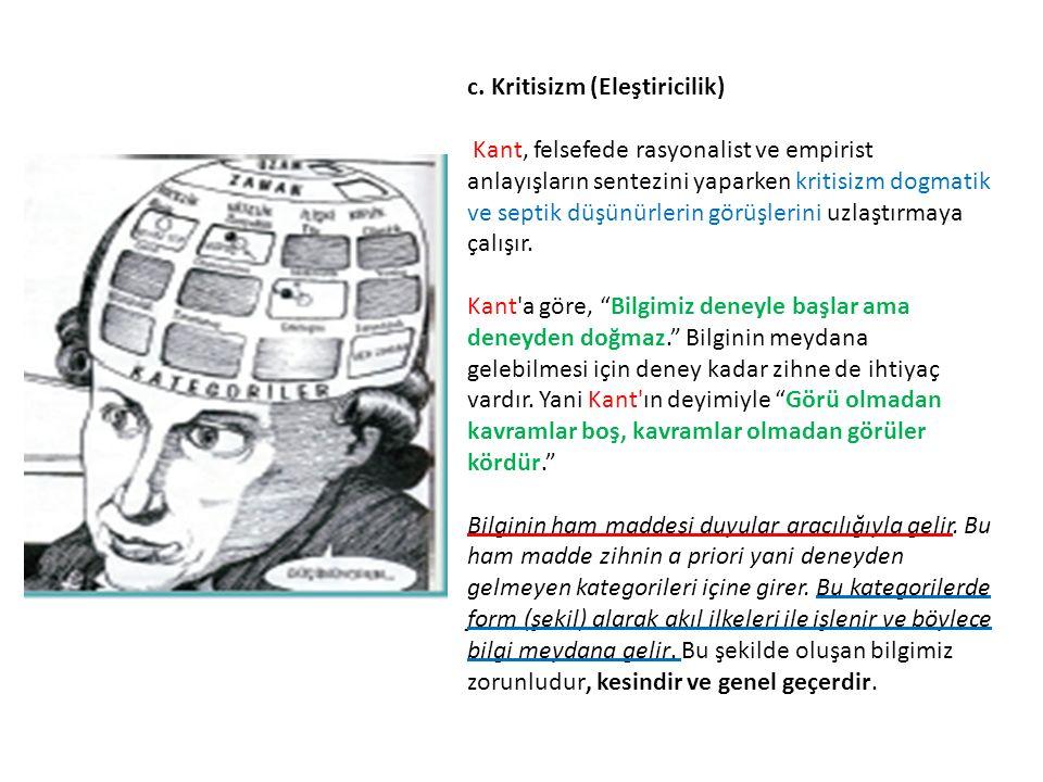 c. Kritisizm (Eleştiricilik) Kant, felsefede rasyonalist ve empirist anlayışların sentezini yaparken kritisizm dogmatik ve septik düşünürlerin görüşle