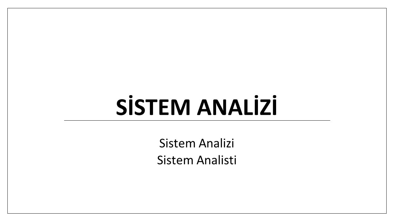 SİSTEM ANALİZİ Sistem Analizi Sistem Analisti