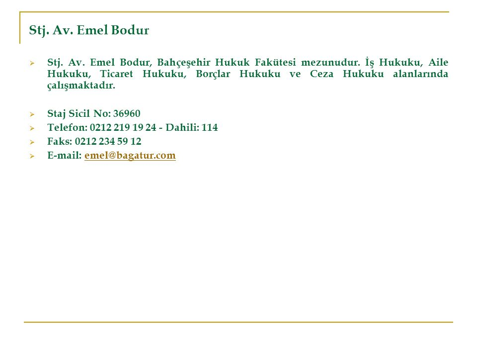 Stj. Av. Emel Bodur  Stj. Av. Emel Bodur, Bahçeşehir Hukuk Fakütesi mezunudur. İş Hukuku, Aile Hukuku, Ticaret Hukuku, Borçlar Hukuku ve Ceza Hukuku