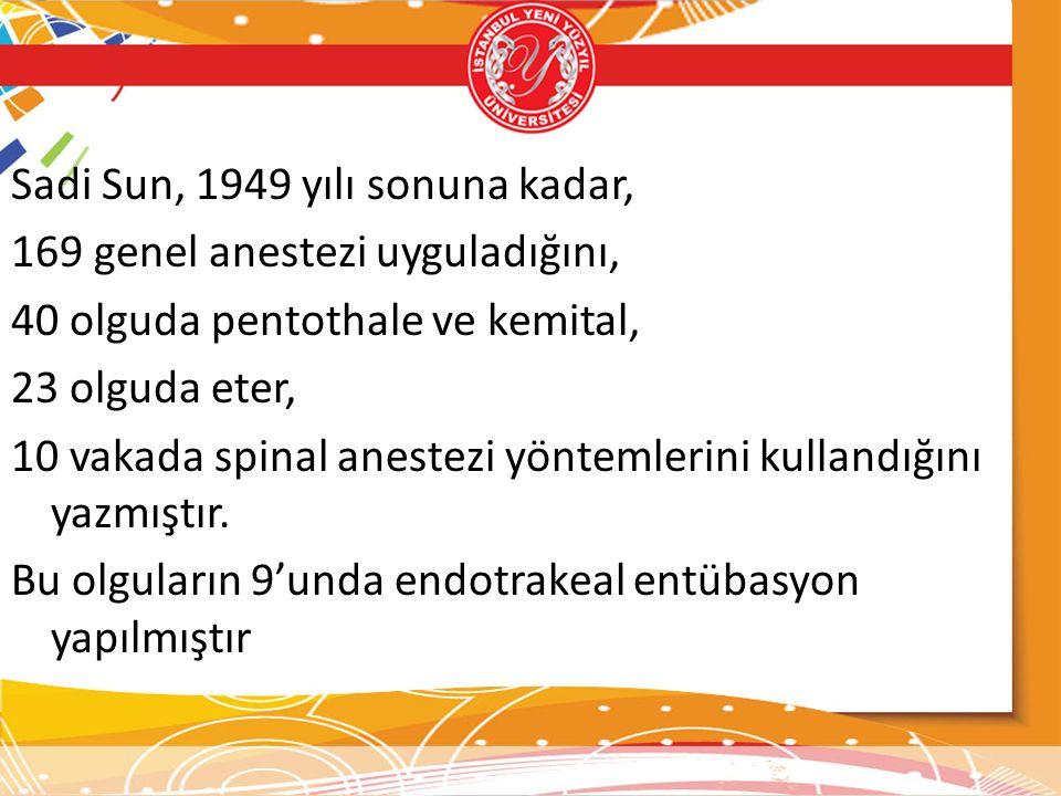 Sadi Sun, 1949 yılı sonuna kadar, 169 genel anestezi uyguladığını, 40 olguda pentothale ve kemital, 23 olguda eter, 10 vakada spinal anestezi yöntemlerini kullandığını yazmıştır.