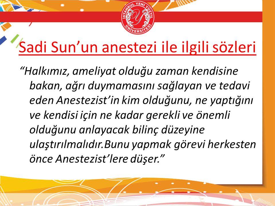 Sadi Sun'un anestezi ile ilgili sözleri Halkımız, ameliyat olduğu zaman kendisine bakan, ağrı duymamasını sağlayan ve tedavi eden Anestezist'in kim olduğunu, ne yaptığını ve kendisi için ne kadar gerekli ve önemli olduğunu anlayacak bilinç düzeyine ulaştırılmalıdır.Bunu yapmak görevi herkesten önce Anestezist'lere düşer.