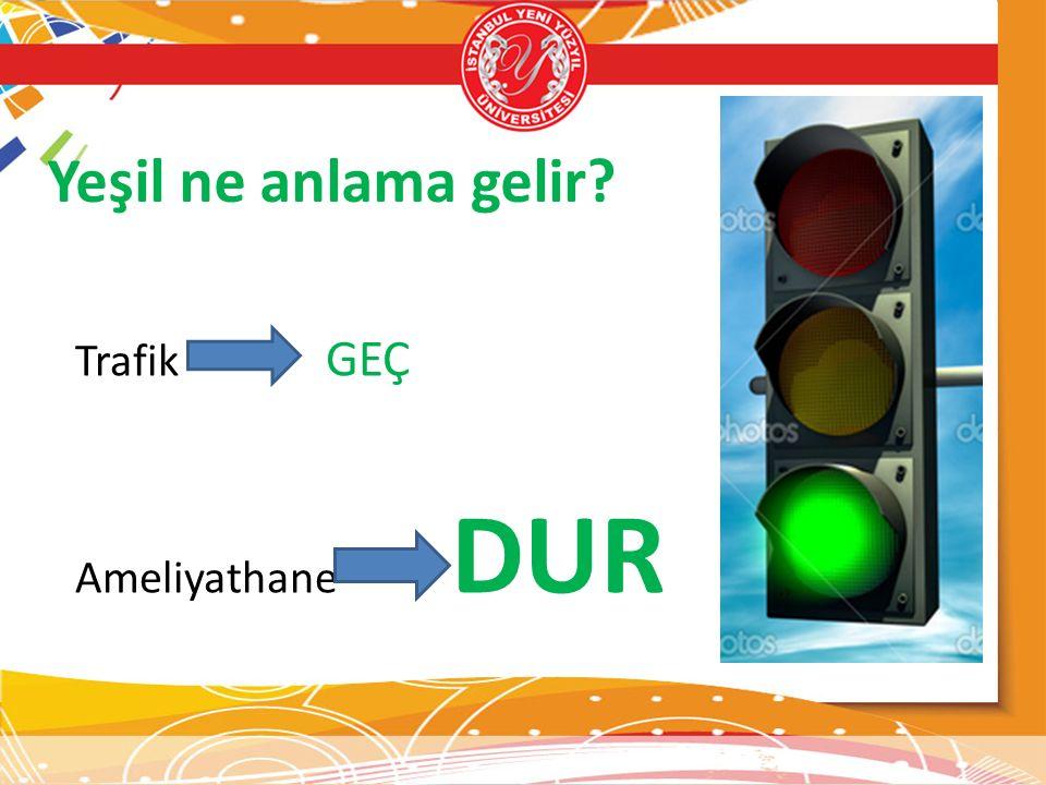 Yeşil ne anlama gelir? Trafik GEÇ Ameliyathane DUR