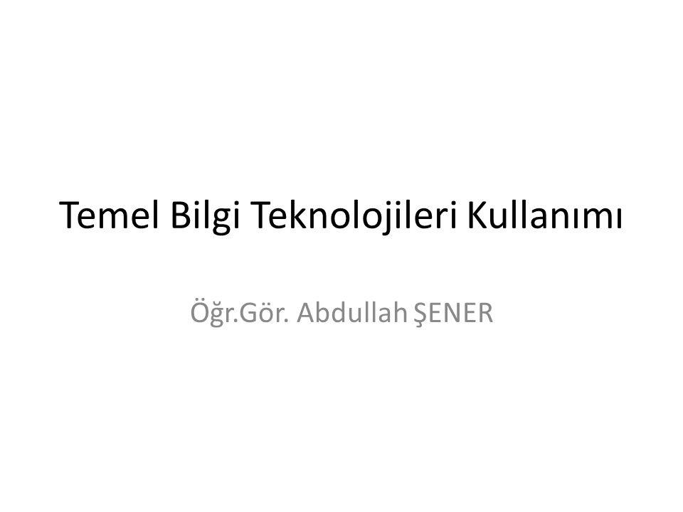 Temel Bilgi Teknolojileri Kullanımı Öğr.Gör. Abdullah ŞENER