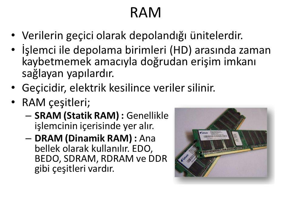 RAM Verilerin geçici olarak depolandığı ünitelerdir. İşlemci ile depolama birimleri (HD) arasında zaman kaybetmemek amacıyla doğrudan erişim imkanı sa