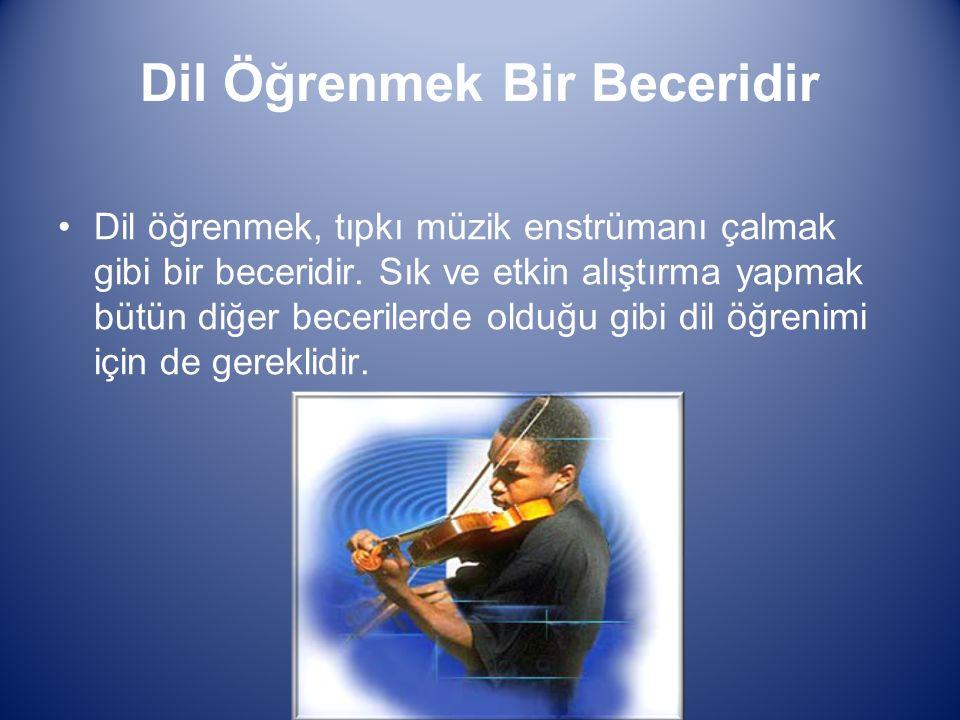 Dil Öğrenmek Bir Beceridir Dil öğrenmek, tıpkı müzik enstrümanı çalmak gibi bir beceridir.