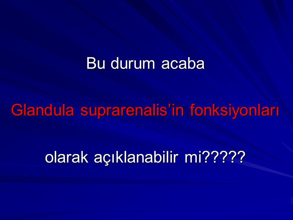 Bu durum acaba Glandula suprarenalis'in fonksiyonları olarak açıklanabilir mi?????