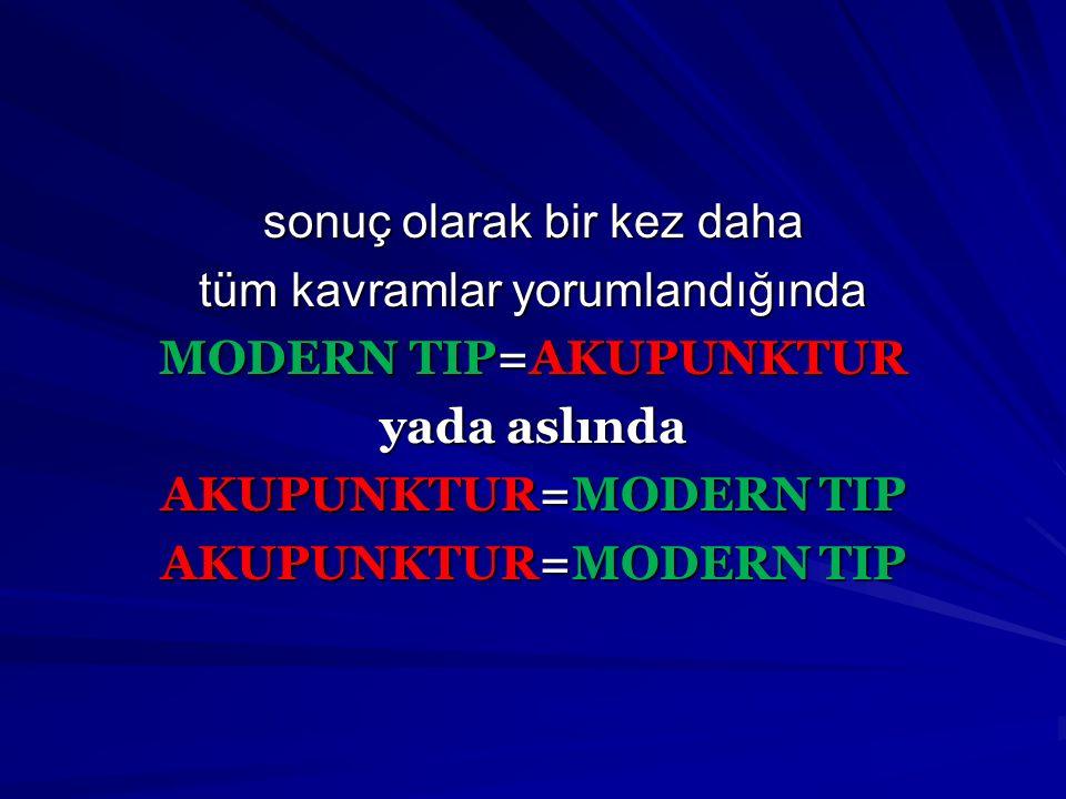 sonuç olarak bir kez daha tüm kavramlar yorumlandığında MODERN TIP=AKUPUNKTUR yada aslında AKUPUNKTUR=MODERN TIP