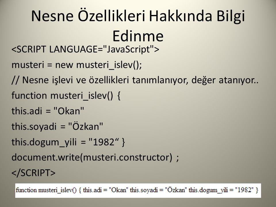 Nesne Özellikleri Hakkında Bilgi Edinme musteri = new musteri_islev(); // Nesne işlevi ve özellikleri tanımlanıyor, değer atanıyor.. function musteri_