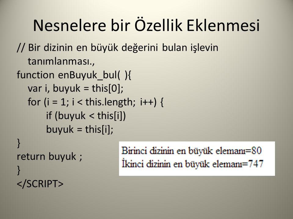 Nesnelere bir Özellik Eklenmesi // Bir dizinin en büyük değerini bulan işlevin tanımlanması., function enBuyuk_bul( ){ var i, buyuk = this[0]; for (i = 1; i < this.length; i++) { if (buyuk < this[i]) buyuk = this[i]; } return buyuk ; }