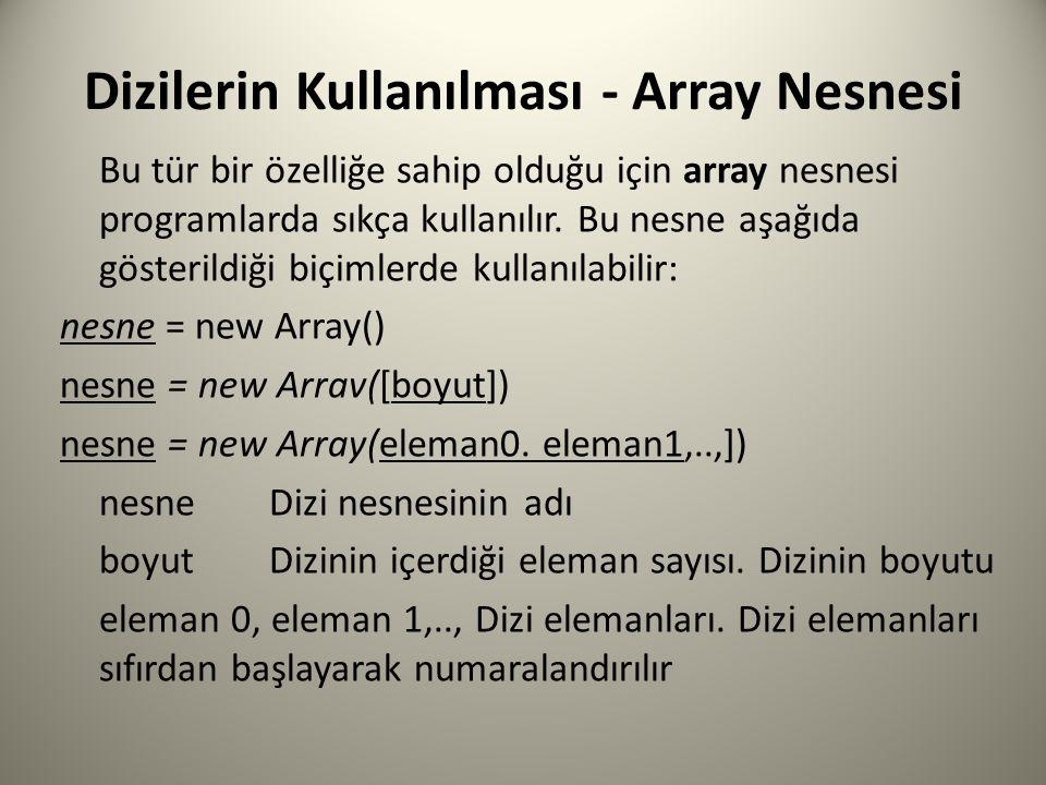 Dizilerin Kullanılması - Array Nesnesi Bu tür bir özelliğe sahip olduğu için array nesnesi programlarda sıkça kullanılır. Bu nesne aşağıda gösterildiğ