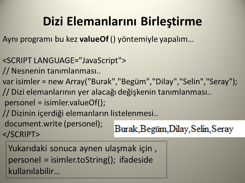 Dizi Elemanlarını Birleştirme Aynı programı bu kez valueOf () yöntemiyle yapalım… // Nesnenin tanımlanması.. var isimler = new Array(