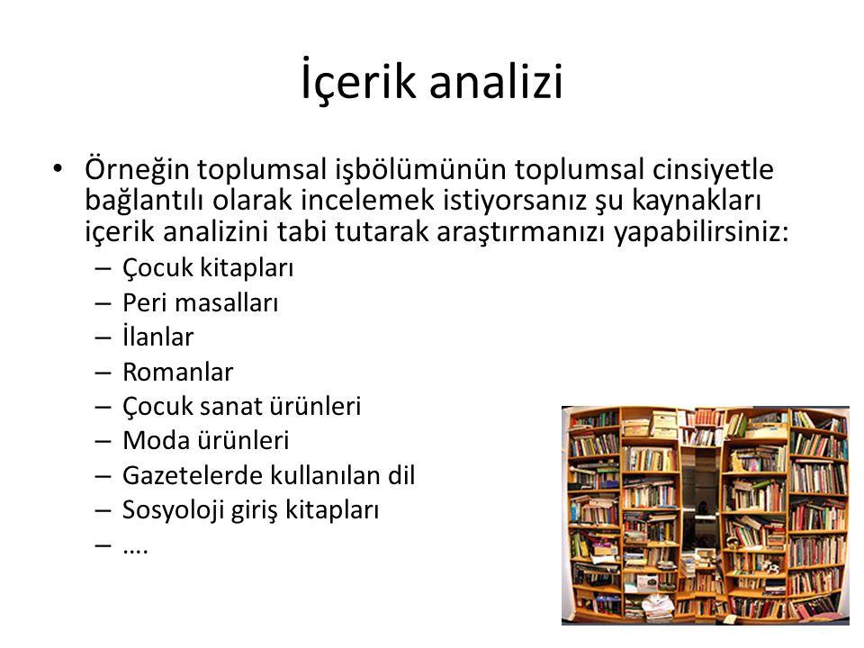 İçerik analizi Örneğin toplumsal işbölümünün toplumsal cinsiyetle bağlantılı olarak incelemek istiyorsanız şu kaynakları içerik analizini tabi tutarak araştırmanızı yapabilirsiniz: – Çocuk kitapları – Peri masalları – İlanlar – Romanlar – Çocuk sanat ürünleri – Moda ürünleri – Gazetelerde kullanılan dil – Sosyoloji giriş kitapları – ….