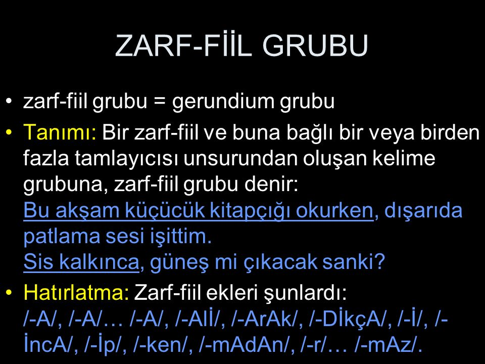 ZARF-FİİL GRUBU zarf-fiil grubu = gerundium grubu Tanımı: Bir zarf-fiil ve buna bağlı bir veya birden fazla tamlayıcısı unsurundan oluşan kelime grubu