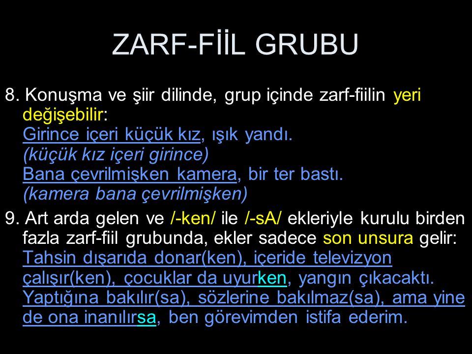 ZARF-FİİL GRUBU 8. Konuşma ve şiir dilinde, grup içinde zarf-fiilin yeri değişebilir: Girince içeri küçük kız, ışık yandı. (küçük kız içeri girince) B