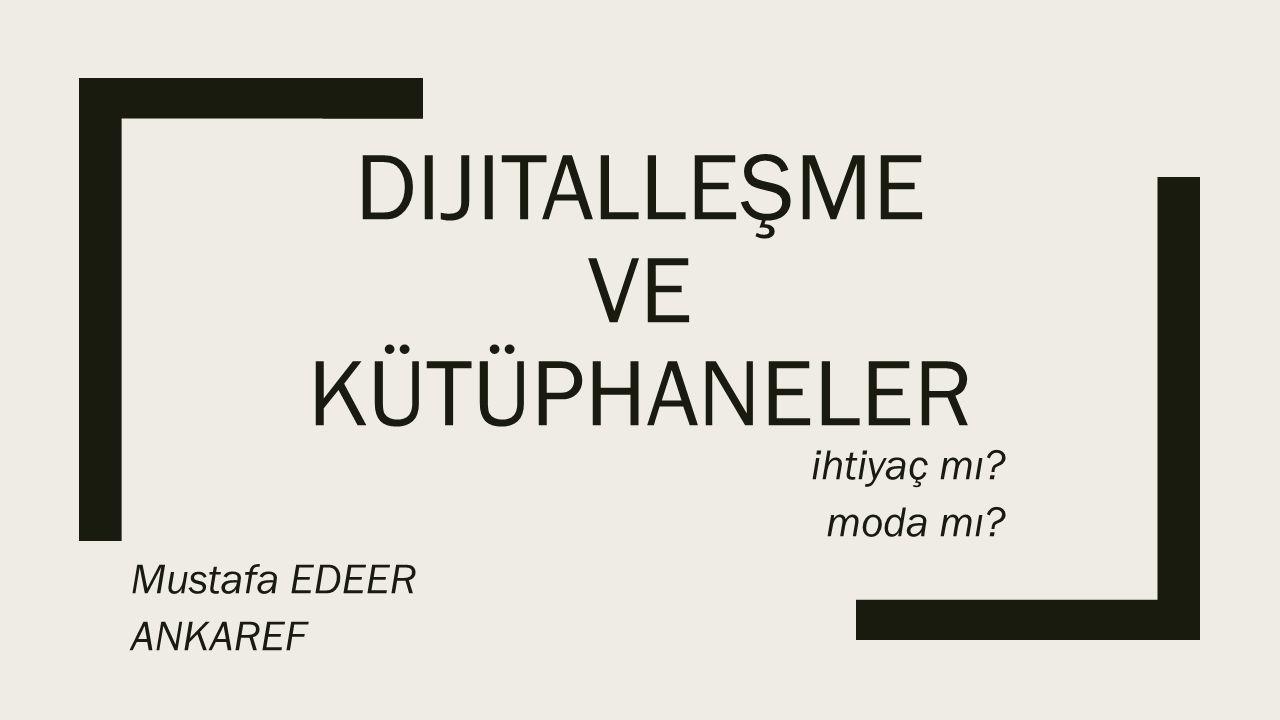DIJITALLEŞME VE KÜTÜPHANELER Mustafa EDEER ANKAREF ihtiyaç mı? moda mı?