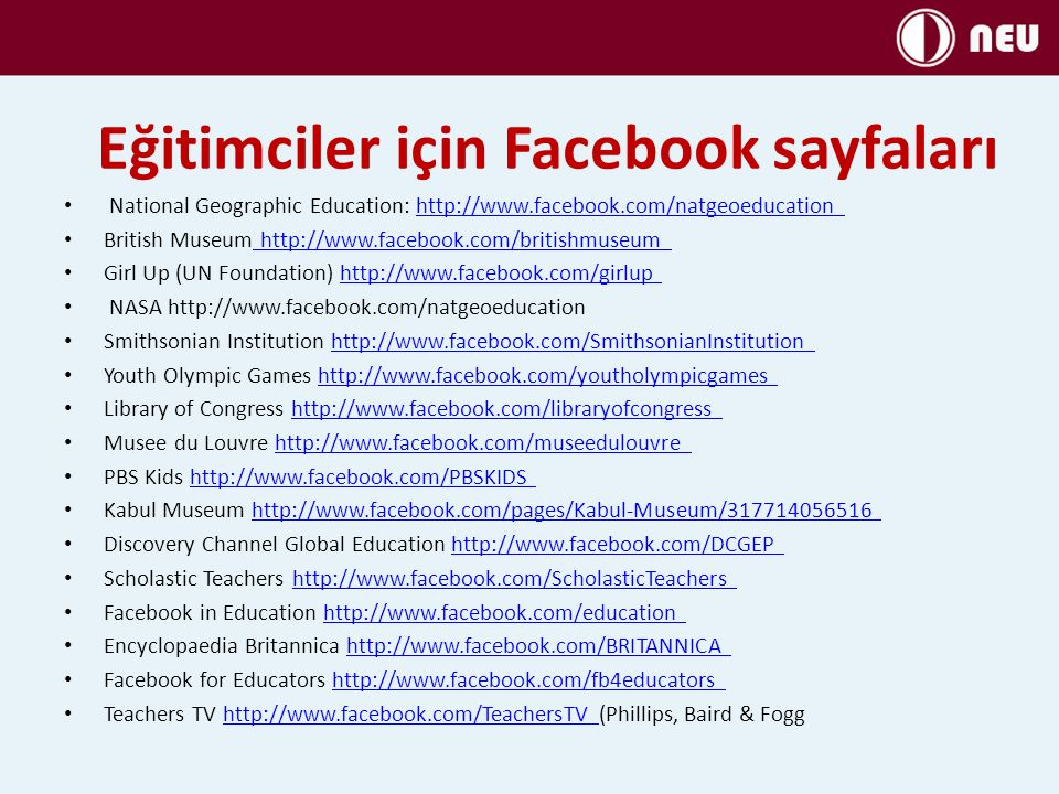 Eğitimciler için Facebook sayfaları National Geographic Education: http://www.facebook.com/natgeoeducation http://www.facebook.com/natgeoeducation British Museum http://www.facebook.com/britishmuseum http://www.facebook.com/britishmuseum Girl Up (UN Foundation) http://www.facebook.com/girlup http://www.facebook.com/girlup NASA http://www.facebook.com/natgeoeducation Smithsonian Institution http://www.facebook.com/SmithsonianInstitution http://www.facebook.com/SmithsonianInstitution Youth Olympic Games http://www.facebook.com/youtholympicgames http://www.facebook.com/youtholympicgames Library of Congress http://www.facebook.com/libraryofcongress http://www.facebook.com/libraryofcongress Musee du Louvre http://www.facebook.com/museedulouvre http://www.facebook.com/museedulouvre PBS Kids http://www.facebook.com/PBSKIDS http://www.facebook.com/PBSKIDS Kabul Museum http://www.facebook.com/pages/Kabul-Museum/317714056516 http://www.facebook.com/pages/Kabul-Museum/317714056516 Discovery Channel Global Education http://www.facebook.com/DCGEP http://www.facebook.com/DCGEP Scholastic Teachers http://www.facebook.com/ScholasticTeachers http://www.facebook.com/ScholasticTeachers Facebook in Education http://www.facebook.com/education http://www.facebook.com/education Encyclopaedia Britannica http://www.facebook.com/BRITANNICA http://www.facebook.com/BRITANNICA Facebook for Educators http://www.facebook.com/fb4educators http://www.facebook.com/fb4educators Teachers TV http://www.facebook.com/TeachersTV (Phillips, Baird & Fogghttp://www.facebook.com/TeachersTV
