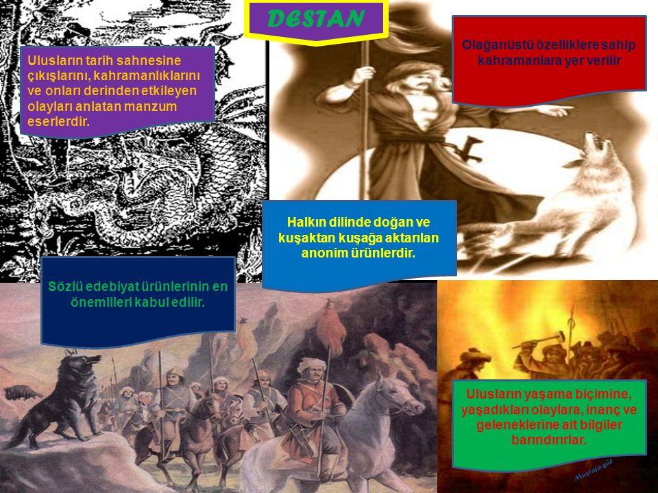 DESTAN Ulusların tarih sahnesine çıkışlarını, kahramanlıklarını ve onları derinden etkileyen olayları anlatan manzum eserlerdir. Olağanüstü özellikler