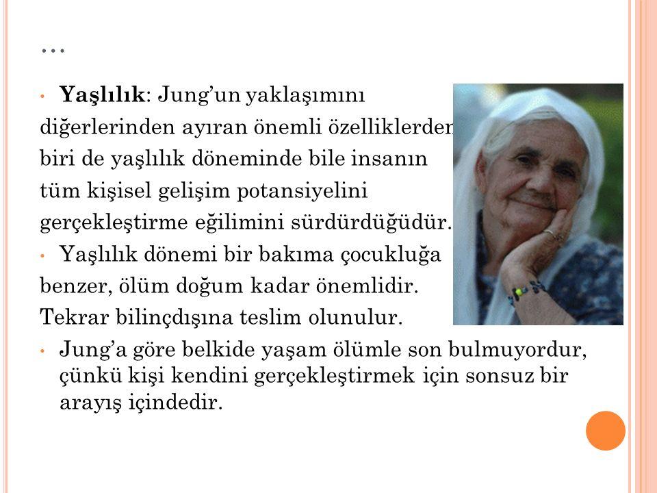 … Yaşlılık : Jung'un yaklaşımını diğerlerinden ayıran önemli özelliklerden biri de yaşlılık döneminde bile insanın tüm kişisel gelişim potansiyelini g