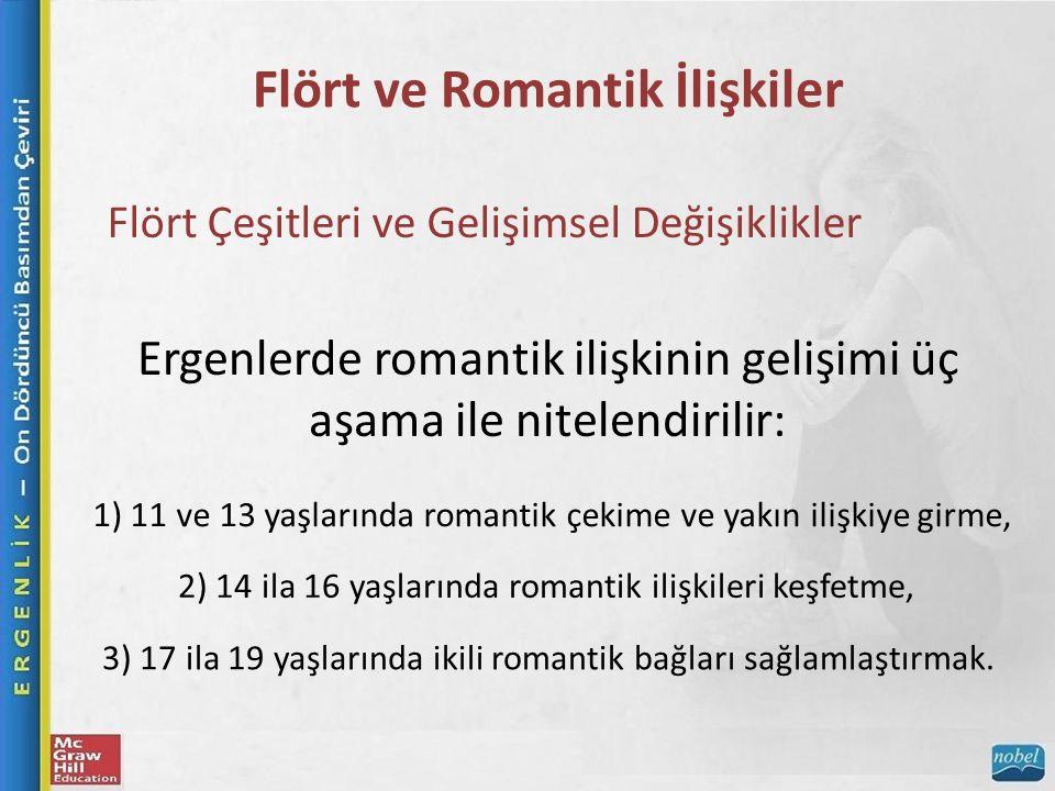 Flört ve Romantik İlişkiler Flört Çeşitleri ve Gelişimsel Değişiklikler Ergenlerde romantik ilişkinin gelişimi üç aşama ile nitelendirilir: 1) 11 ve 13 yaşlarında romantik çekime ve yakın ilişkiye girme, 2) 14 ila 16 yaşlarında romantik ilişkileri keşfetme, 3) 17 ila 19 yaşlarında ikili romantik bağları sağlamlaştırmak.