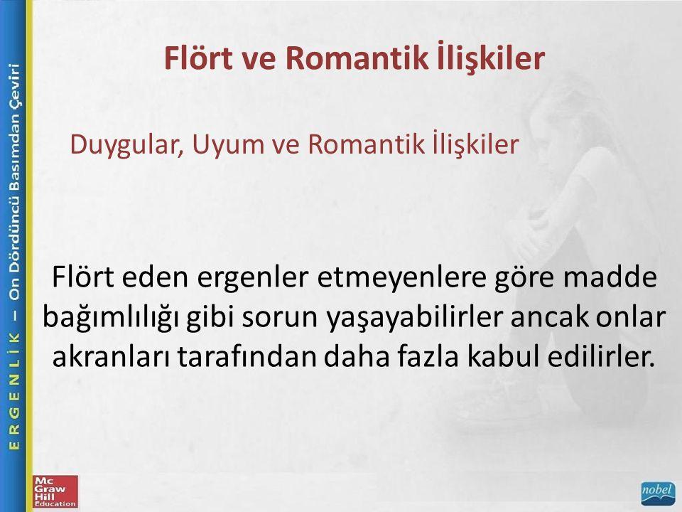 Flört ve Romantik İlişkiler Duygular, Uyum ve Romantik İlişkiler Flört eden ergenler etmeyenlere göre madde bağımlılığı gibi sorun yaşayabilirler ancak onlar akranları tarafından daha fazla kabul edilirler.
