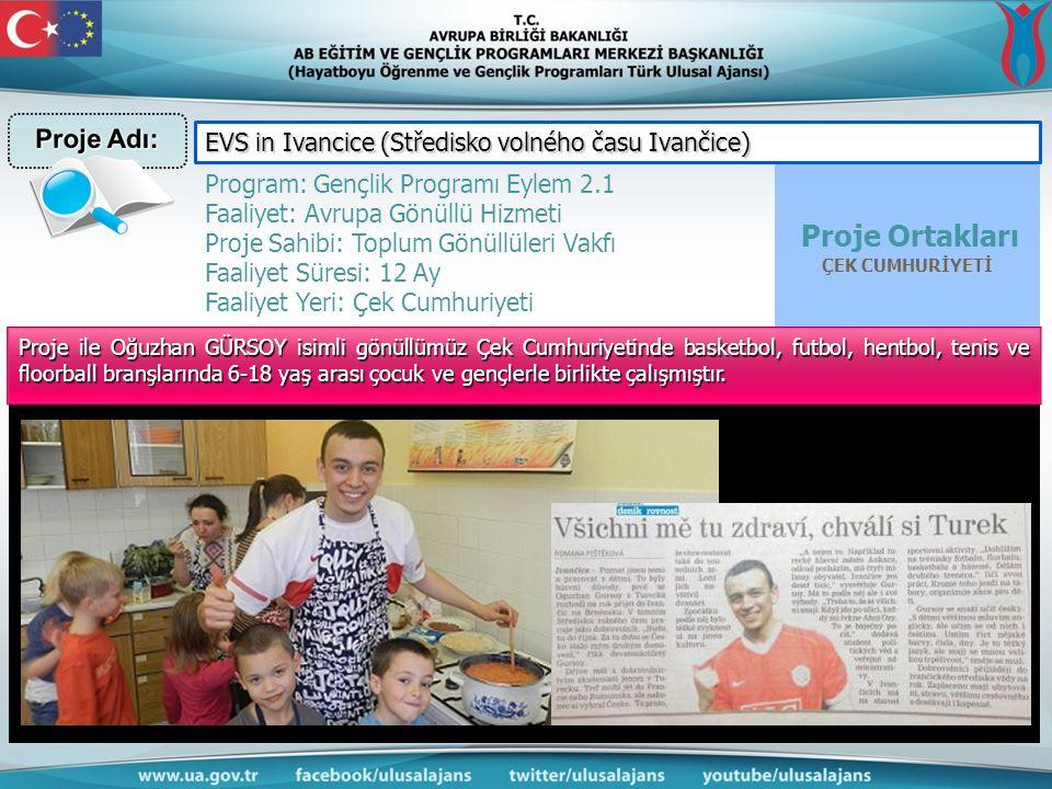 Proje Ortakları ÇEK CUMHURİYETİ Program: Gençlik Programı Eylem 2.1 Faaliyet: Avrupa Gönüllü Hizmeti Proje Sahibi: Toplum Gönüllüleri Vakfı Faaliyet Süresi: 12 Ay Faaliyet Yeri: Çek Cumhuriyeti EVS in Ivancice (Středisko volného času Ivančice) Proje ile Oğuzhan GÜRSOY isimli gönüllümüz Çek Cumhuriyetinde basketbol, futbol, hentbol, tenis ve floorball branşlarında 6-18 yaş arası çocuk ve gençlerle birlikte çalışmıştır.