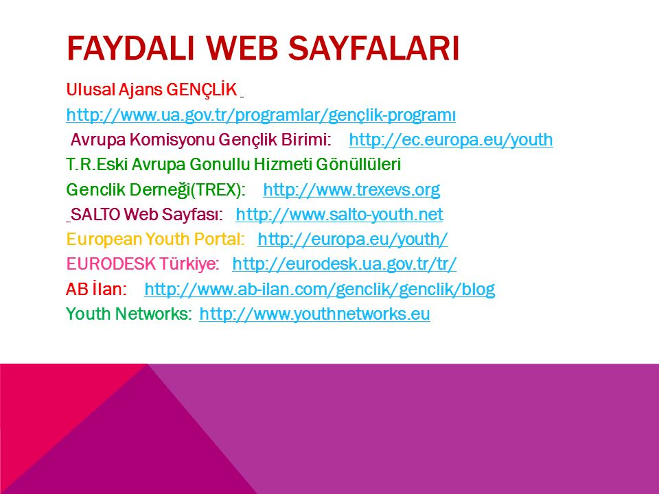 FAYDALI WEB SAYFALARI Ulusal Ajans GENÇLİK http://www.ua.gov.tr/programlar/gençlik-programı Avrupa Komisyonu Gençlik Birimi: http://ec.europa.eu/youthhttp://ec.europa.eu/youth T.R.Eski Avrupa Gonullu Hizmeti Gönüllüleri Genclik Derneği(TREX): http://www.trexevs.orghttp://www.trexevs.org SALTO Web Sayfası: http://www.salto-youth.nethttp://www.salto-youth.net European Youth Portal: http://europa.eu/youth/http://europa.eu/youth/ EURODESK Türkiye: http://eurodesk.ua.gov.tr/tr/http://eurodesk.ua.gov.tr/tr/ AB İlan: http://www.ab-ilan.com/genclik/genclik/bloghttp://www.ab-ilan.com/genclik/genclik/blog Youth Networks: http://www.youthnetworks.euhttp://www.youthnetworks.eu