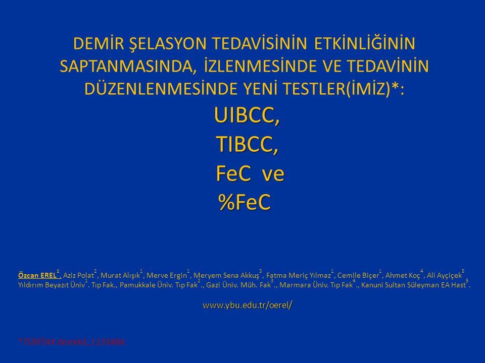 DEMİR ŞELASYON TEDAVİSİNİN ETKİNLİĞİNİN SAPTANMASINDA, İZLENMESİNDE VE TEDAVİNİN DÜZENLENMESİNDE YENİ TESTLER(İMİZ)*: UIBCC, UIBCC, TIBCC, TIBCC, FeC ve FeC ve%FeC www.ybu.edu.tr/oerel / www.ybu.edu.tr/oerel / Özcan EREL 1, Aziz Polat 2, Murat Alışık 1, Merve Ergin 1, Meryem Sena Akkuş 3, Fatma Meriç Yılmaz 1, Cemile Biçer 1, Ahmet Koç 4, Ali Ayçiçek 5 Yıldırım Beyazıt Üniv 1.