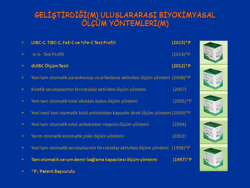 GELİŞTİRDİĞİ(M) ULUSLARARASI BİYOKİMYASAL ÖLÇÜM YÖNTEMLERİ(M) UIBC-C, TIBC-C, FeE-C ve %Fe-C Test Profili(2015)*P UIBC-C, TIBC-C, FeE-C ve %Fe-C Test Profili(2015)*P -S=S- Test Profili (2014)*P dUIBC Ölçüm Testi (2012)*P Yeni tam otomatik paraoksonaz ve arilesteraz aktivitesi ölçüm yöntemi (2008)*P Kinetik seruloplazmin ferroksidaz aktivitesi ölçüm yöntemi (2007) Yeni tam otomatik total oksidan status ölçüm yöntemi (2005)*P Yeni nesil tam otomatik total antioksidan kapasite direk ölçüm yöntemi (2004)*P Yeni tam otomatik total antioksidan respons ölçüm yöntemi (2004) Yarım otomatik enzimatik çinko ölçüm yöntemi (2002) Yeni tam otomatik seruloplazmin ferroksidaz aktivitesi ölçüm yöntemi (1998)*P Tam otomatik serum demir bağlama kapasitesi ölçüm yöntemi (1997)*P Tam otomatik serum demir bağlama kapasitesi ölçüm yöntemi (1997)*P *P ; Patent Başvurulu